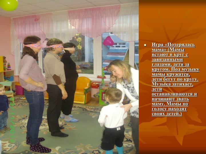 Игра «Потерялась мама» (Мамы встают в круг с завязанными глазами, дети за кругом. Под музыку  мамы кружатся, дети бегут по кругу. Музыка затихает, дети останавливаются и начинают звать маму. Мамы по голосу находят своих детей.)