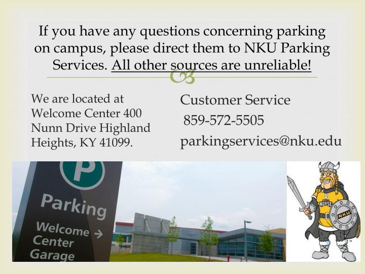 If you have any questions concerning parking on campus, please direct them to NKU Parking Services.