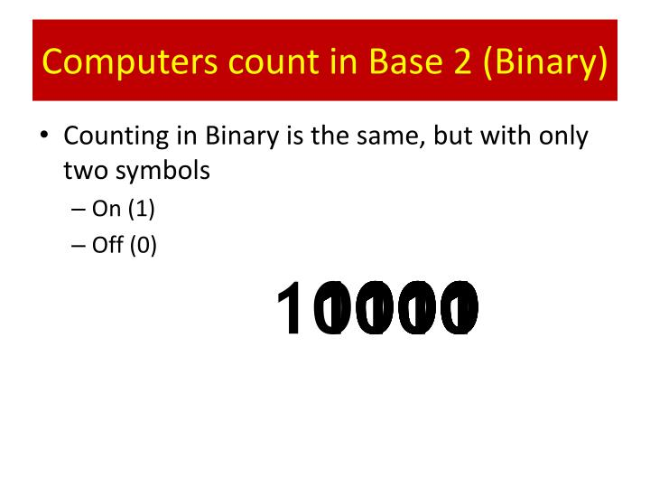 Computers count in Base 2 (Binary)