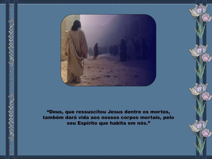 """""""Deus, que ressuscitou Jesus dentre os mortos, também dará vida aos nossos corpos mortais, pelo seu Espírito que habita em nós."""""""