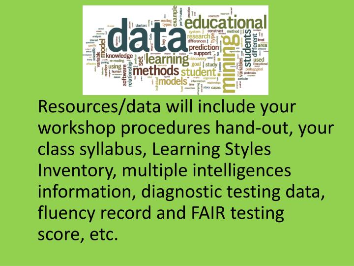 Resources/data will include your workshop procedures hand-out, your class syllabus, Learning Styles Inventory, multiple intelligences information, diagnostic testing data, fluency record and FAIR testing score, etc.