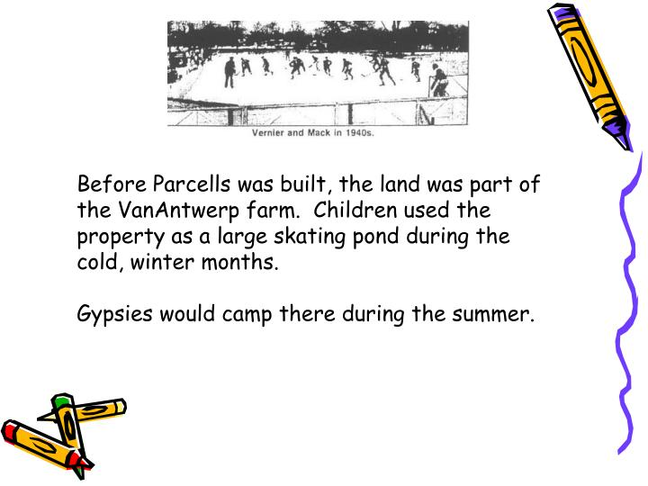 Before Parcells was built, the land was part of the VanAntwerp farm.  Children used the property as a large skating pond during the cold, winter months.
