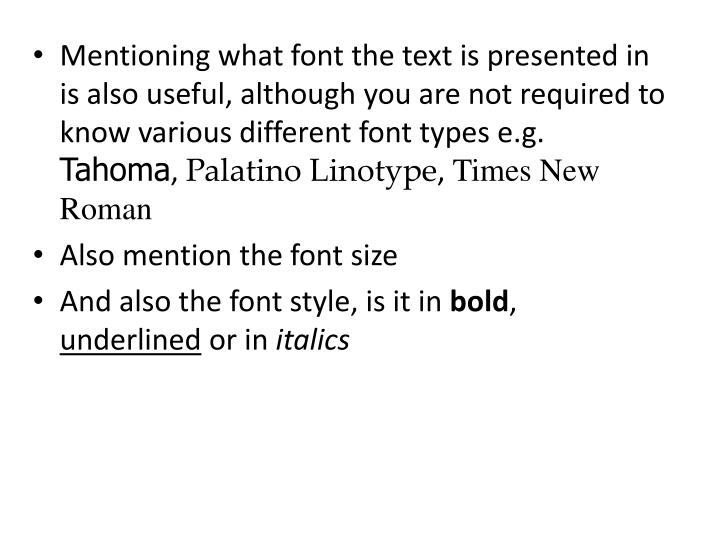 Mentioning what font the text is presented in is also useful, although you are not required to know various different font types e.g.