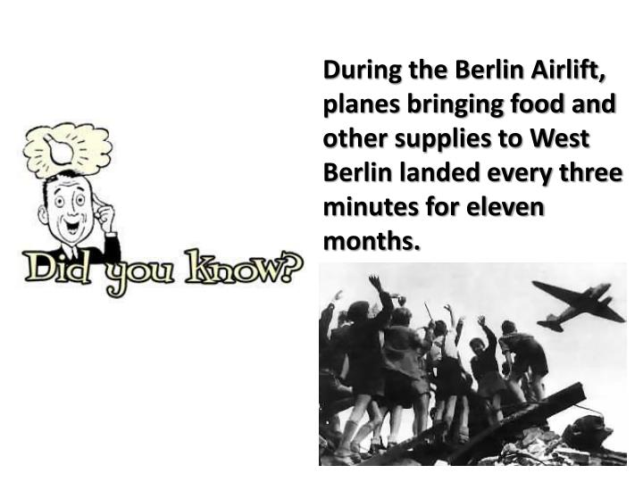 During the Berlin Airlift, planes bringing food and other supplies to West Berlin landed every three minutes for eleven months.