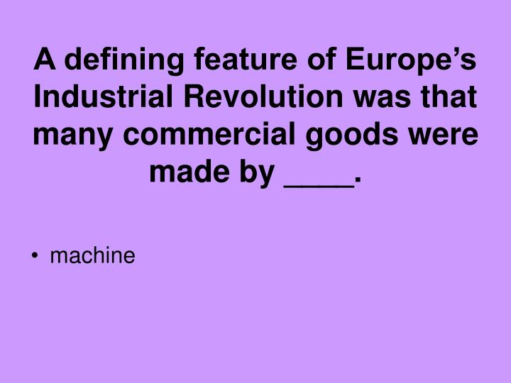 A defining feature of Europe's Industrial Revolution was that many commercial goods were made by ____.