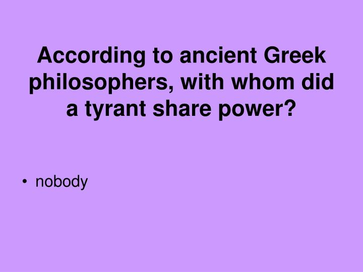 According to ancient Greek philosophers, with whom did a tyrant share power?