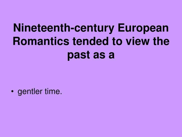 Nineteenth-century European Romantics tended to view the past as a