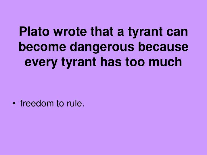 Plato wrote that a tyrant can become dangerous because every tyrant has too much