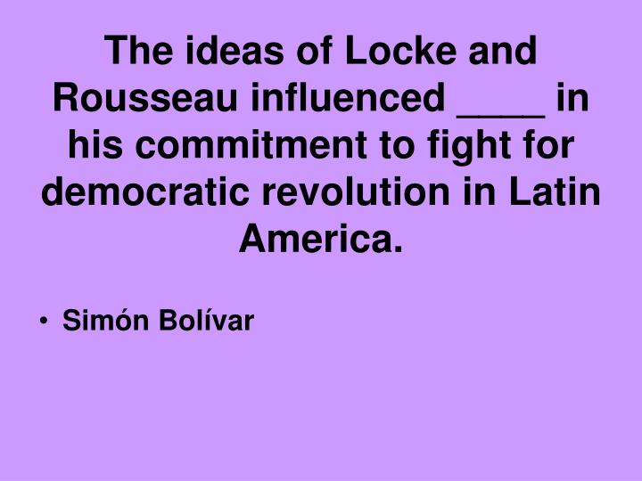 The ideas of Locke and Rousseau influenced ____ in his commitment to fight for democratic revolution in Latin America.
