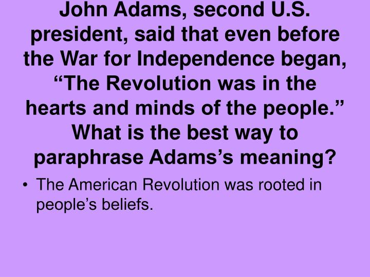 """John Adams, second U.S. president, said that even before the War for Independence began, """"The Revolution was in the hearts and minds of the people."""" What is the best way to paraphrase Adams's meaning?"""