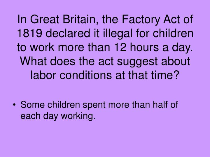 In Great Britain, the Factory Act of 1819 declared it illegal for children to work more than 12 hours a day. What does the act suggest about labor conditions at that time?