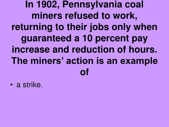 In 1902, Pennsylvania coal miners refused to work, returning to their jobs only when guaranteed a 10 percent pay increase and reduction of hours. The miners' action is an example of