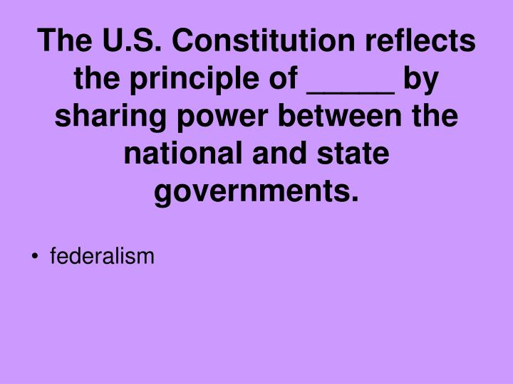 The U.S. Constitution reflects the principle of _____ by