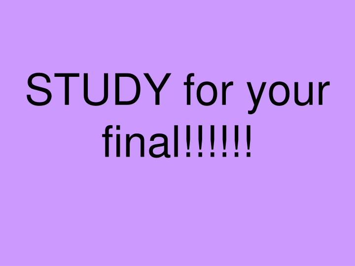 STUDY for your final!!!!!!