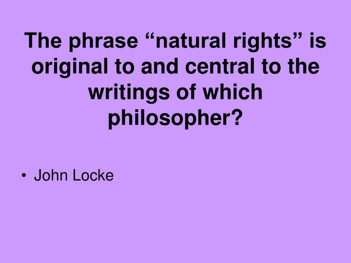 """The phrase """"natural rights"""" is original to and central to the writings of which philosopher?"""