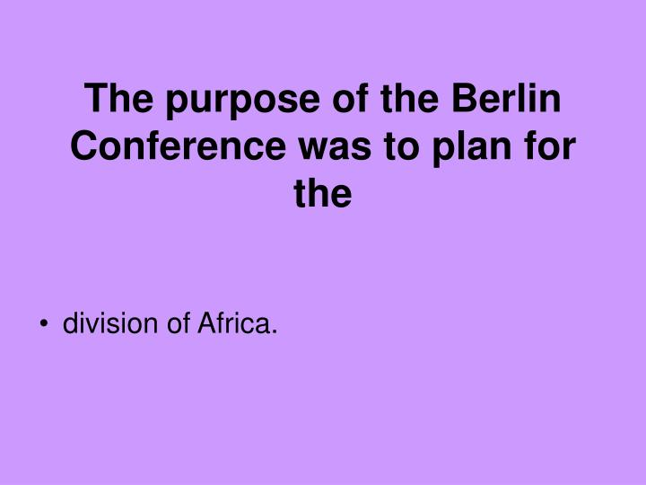 The purpose of the Berlin Conference was to plan for the