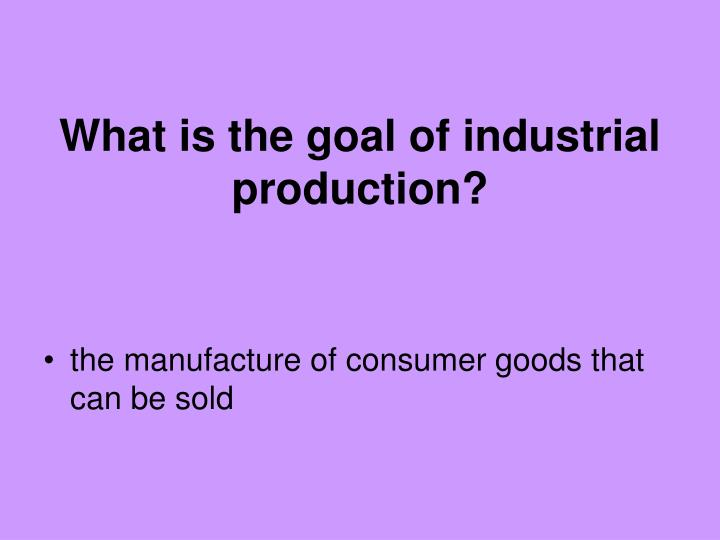 What is the goal of industrial production?