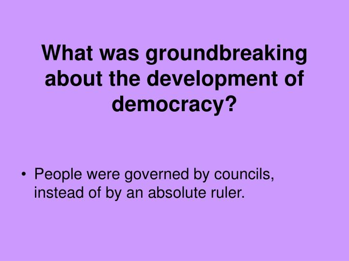 What was groundbreaking about the development of democracy?
