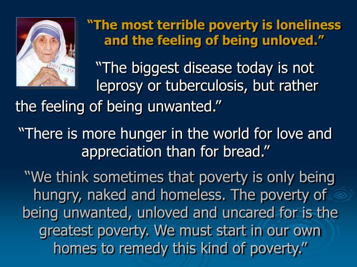 """""""The most terrible poverty is loneliness and the feeling of being unloved."""""""