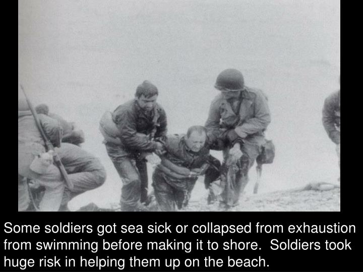 Some soldiers got sea sick or collapsed from exhaustion from swimming before making it to shore.  Soldiers took huge risk in helping them up on the beach.