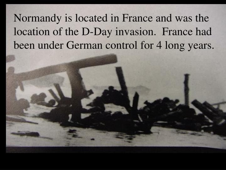 Normandy is located in France and was the location of the D-Day invasion.  France had been under German control for 4 long years.