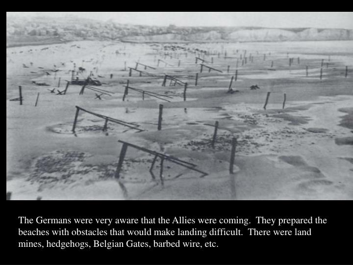 The Germans were very aware that the Allies were coming.  They prepared the beaches with obstacles that would make landing difficult.  There were land mines, hedgehogs, Belgian Gates, barbed wire, etc.