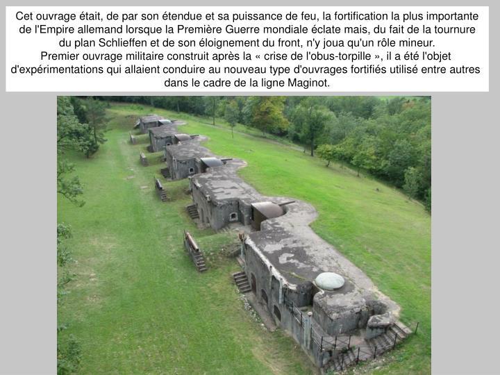 Cet ouvrage était, de par son étendue et sa puissance de feu, la fortification la plus importante