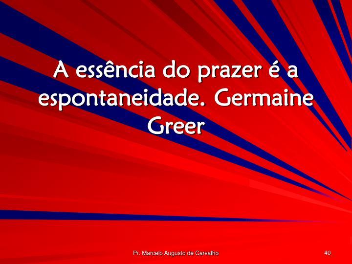 A essência do prazer é a espontaneidade.Germaine Greer