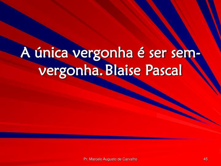 A única vergonha é ser sem-vergonha.Blaise Pascal