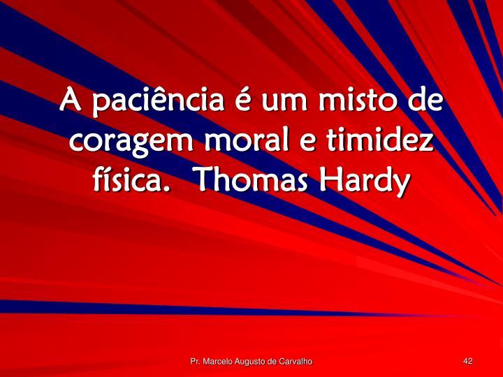 A paciência é um misto de coragem moral e timidez física.Thomas Hardy