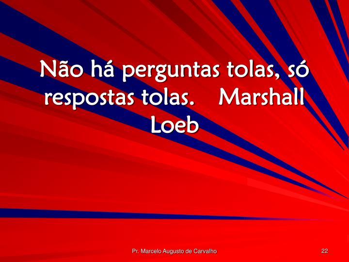 Não há perguntas tolas, só respostas tolas.Marshall Loeb