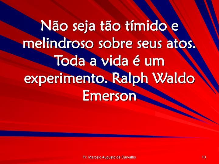 Não seja tão tímido e melindroso sobre seus atos. Toda a vida é um experimento.Ralph Waldo Emerson