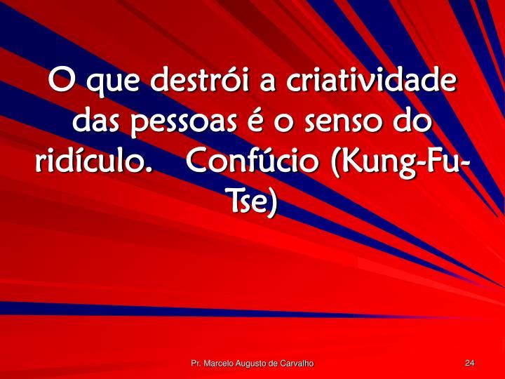 O que destrói a criatividade das pessoas é o senso do ridículo.Confúcio (Kung-Fu-Tse)