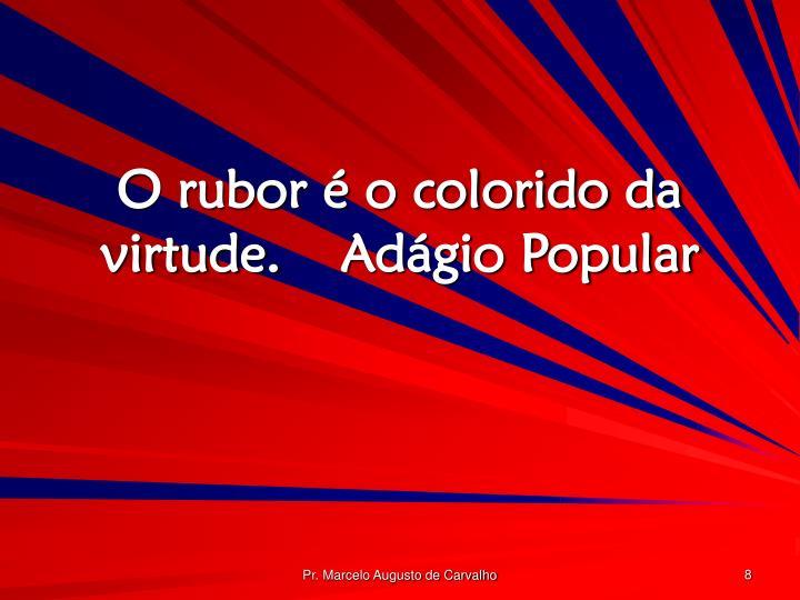 O rubor é o colorido da virtude.Adágio Popular