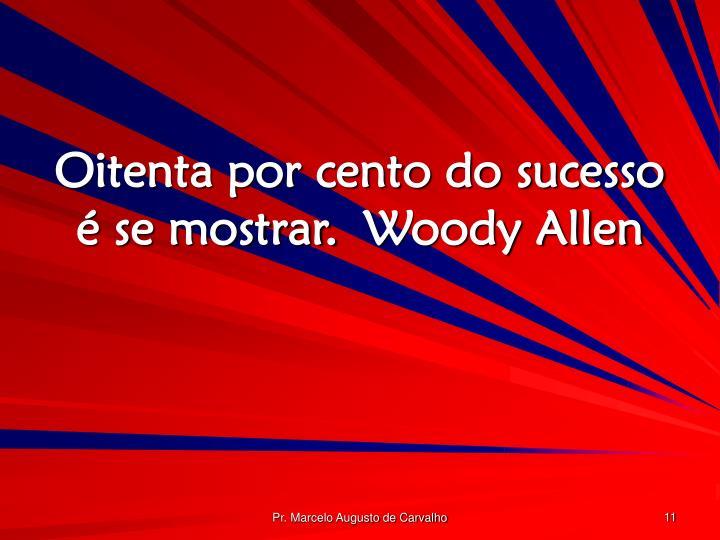 Oitenta por cento do sucesso é se mostrar.Woody Allen