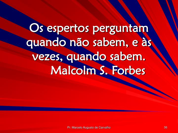 Os espertos perguntam quando não sabem, e às vezes, quando sabem.Malcolm S. Forbes