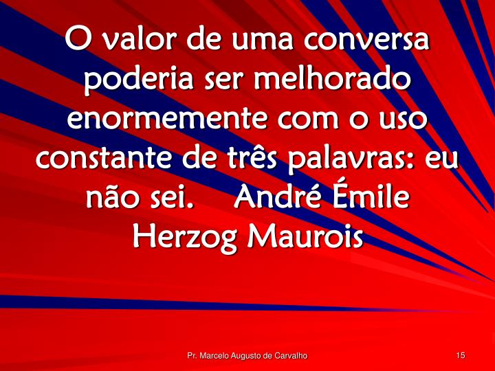 O valor de uma conversa poderia ser melhorado enormemente com o uso constante de três palavras: eu não sei.André Émile Herzog Maurois