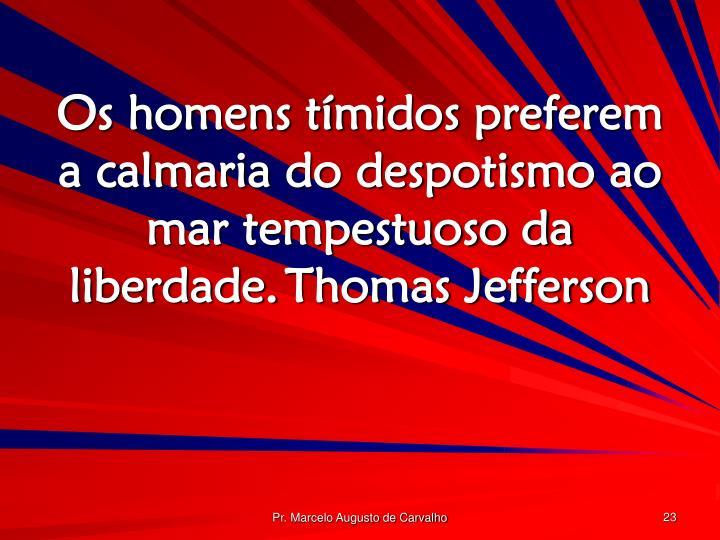 Os homens tímidos preferem a calmaria do despotismo ao mar tempestuoso da liberdade.Thomas Jefferson