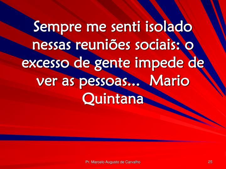 Sempre me senti isolado nessas reuniões sociais: o excesso de gente impede de ver as pessoas...Mario Quintana