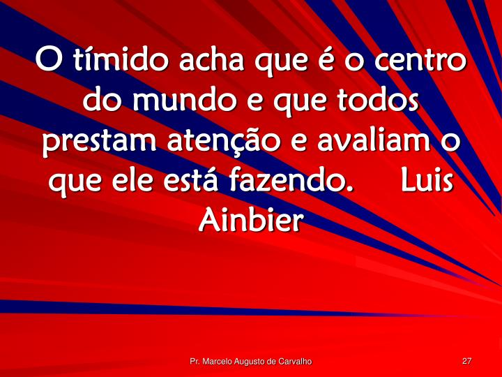 O tímido acha que é o centro do mundo e que todos prestam atenção e avaliam o que ele está fazendo.Luis Ainbier