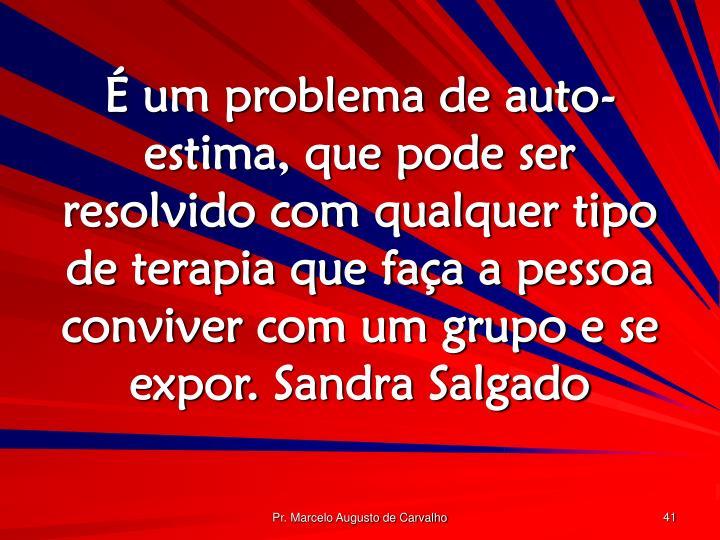 É um problema de auto-estima, que pode ser resolvido com qualquer tipo de terapia que faça a pessoa conviver com um grupo e se expor.Sandra Salgado