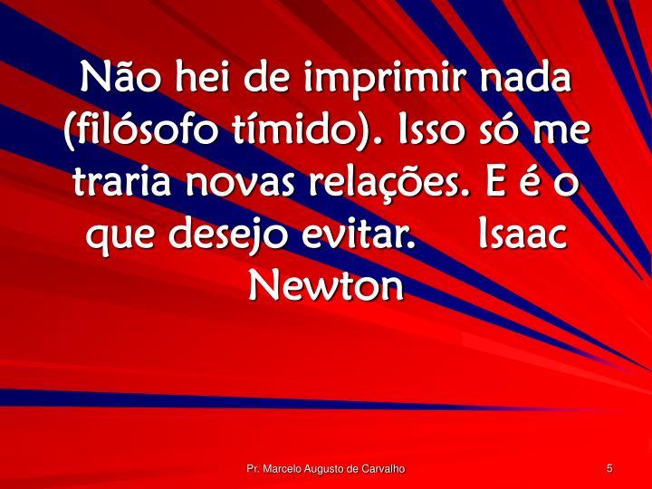 Não hei de imprimir nada (filósofo tímido). Isso só me traria novas relações. E é o que desejo evitar.Isaac Newton