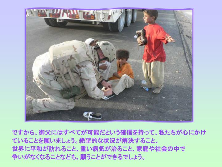 ですから、御父にはすべてが可能だという確信を持って、私たちが心にかけていることを願いましょう。絶望的な状況が解決すること、