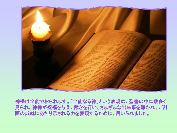 神様は全能でおられます。「全能なる神」という表現は、聖書の中に数多く見られ、神様が祝福を与え、裁きを行い、さまざまな出来事を導かれ、ご計画の成就にあたり示される力を表現するために、用いられました。