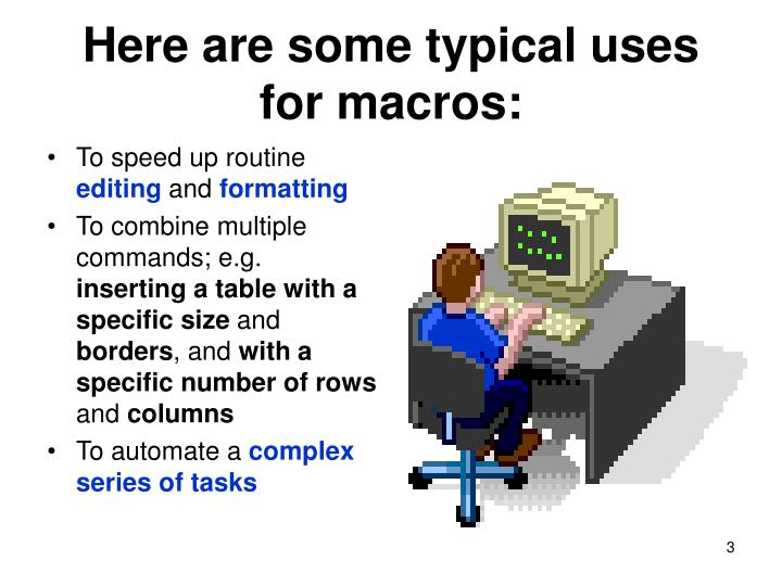 Here are some typical uses for macros: