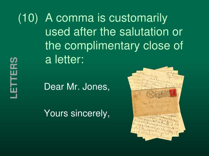 (10)  A comma is customarily   used after the salutation or   the complimentary close of   a letter: