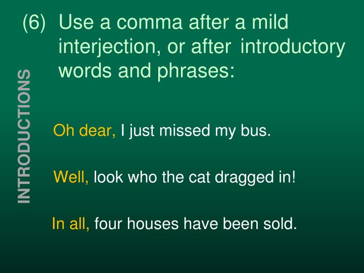 (6)Use a comma after a mild interjection, or after introductory words and phrases: