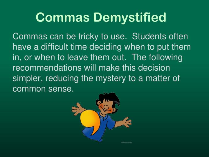 Commas can be tricky to use.  Students often have a difficult time deciding when to put them in, or when to leave them out.  The following recommendations will make this decision simpler, reducing the mystery to a matter of common sense.