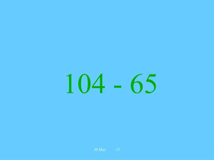 104 - 65