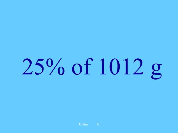 25% of 1012 g
